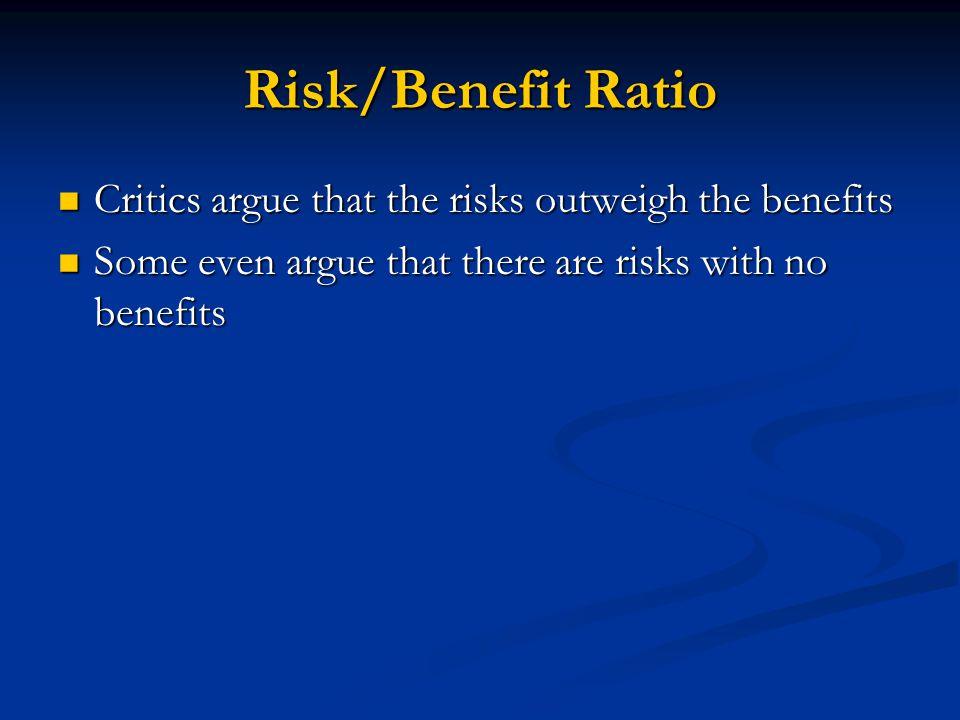 Risk/Benefit Ratio Critics argue that the risks outweigh the benefits Critics argue that the risks outweigh the benefits Some even argue that there are risks with no benefits Some even argue that there are risks with no benefits