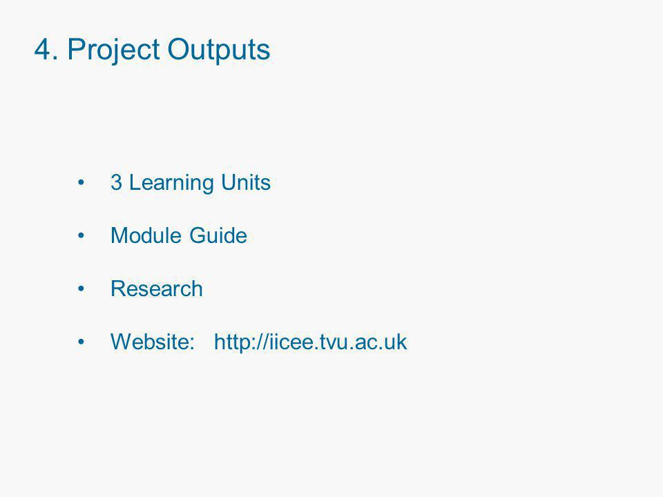 4. Project Outputs 3 Learning Units Module Guide Research Website: http://iicee.tvu.ac.uk
