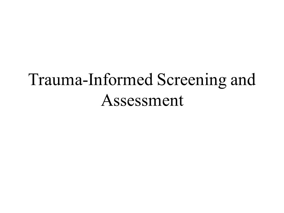 Sample Trauma Screening and Assessment Measures for Adults PTSD Symptoms: Self-Report and Structured Interview –Clinician Administered PTSD Scale for Adults (CAPS) Blake et al, 1995 –PTSD Checklist for Adults (PCL-C) for DSM IV Weathers et al 1994 Blanchard et al 1996 –PTSD Checklist for Adults (PCL-M for DSM IV) for veterans Weathors et al 1994 –PTSD Symptom Scale-Interview Foa et al, 1993 –Post-traumatic Stress Diagnostic Scale (PDS) Self Report ( Foa et al, ) used with comprehensive PDS-Modified, interview Rosenberg 2004 –Trauma Symptom Checklist (TSC-40) Symptoms related to sexual abuse trauma.
