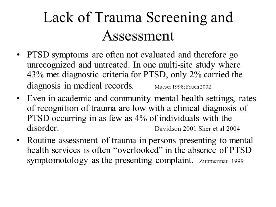 Lack of Trauma Screening and Assessment PTSD symptoms are often not evaluated and therefore go unrecognized and untreated. In one multi-site study whe