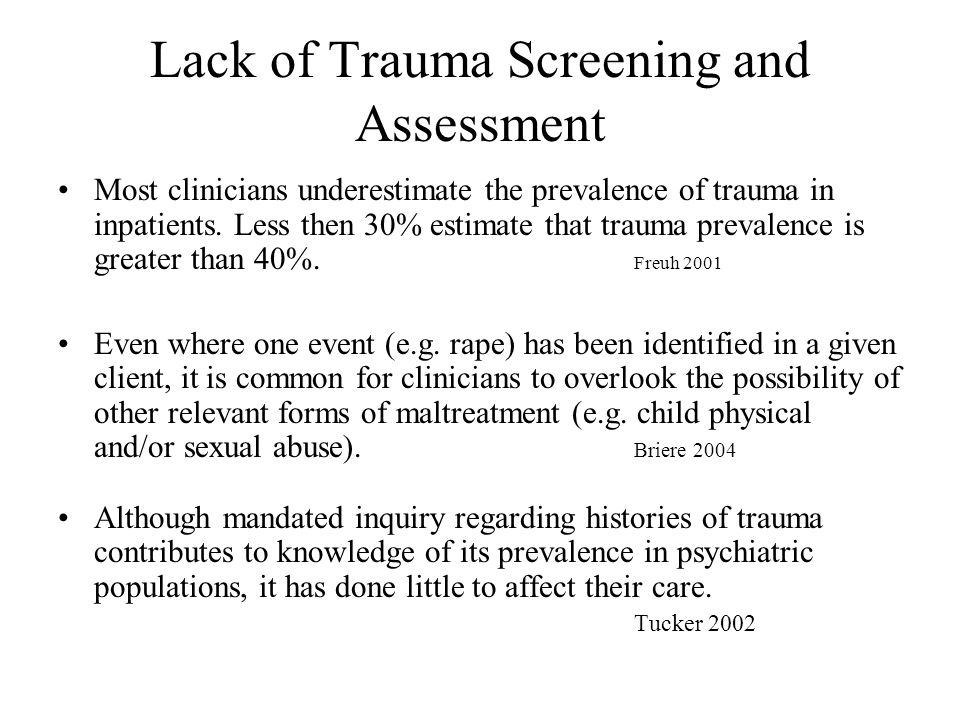 Lack of Trauma Screening and Assessment Most clinicians underestimate the prevalence of trauma in inpatients. Less then 30% estimate that trauma preva