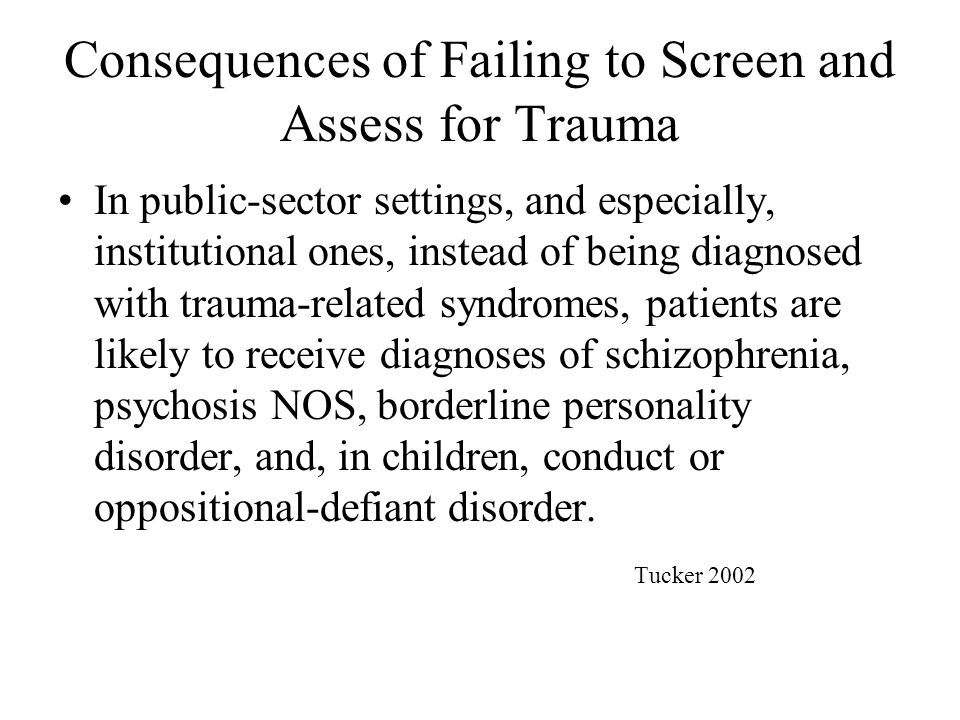 Consequences of Failing to Screen and Assess for Trauma In public-sector settings, and especially, institutional ones, instead of being diagnosed with