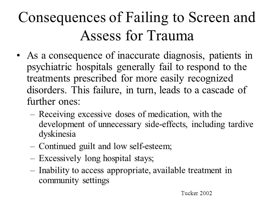 Consequences of Failing to Screen and Assess for Trauma As a consequence of inaccurate diagnosis, patients in psychiatric hospitals generally fail to