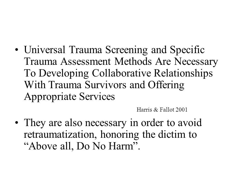 Underrecognition of Trauma by Providers Inquiry may not be part of usual intake or assessment procedures Clinician lack of trauma training or uncertainty about how to respond to disclosures of trauma Concern that asking questions about trauma will upset consumers and that they won't know how to respond Questions about sexual abuse may be avoided because of the providers own history of such abuse, their own discomfort with talking about sex, their own fears about sexual violence, or their lack of awareness of resources Lack of accessible and effective trauma services Harris & Fallot 2001