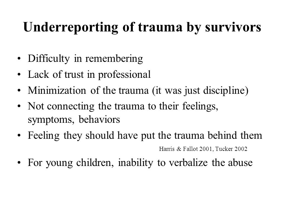 Underreporting of trauma by survivors Difficulty in remembering Lack of trust in professional Minimization of the trauma (it was just discipline) Not