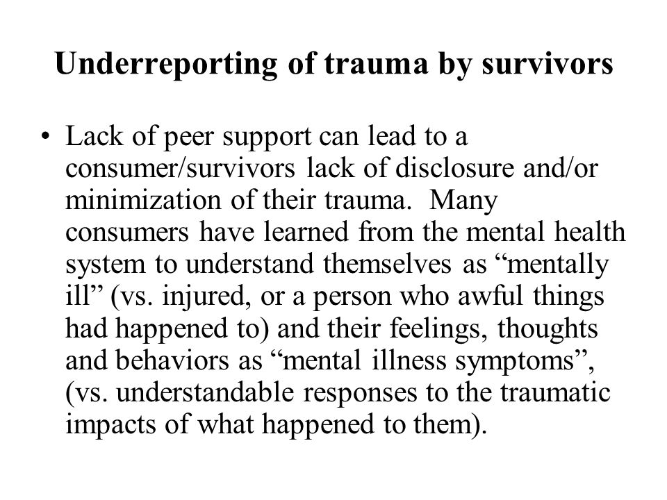 Underreporting of trauma by survivors Lack of peer support can lead to a consumer/survivors lack of disclosure and/or minimization of their trauma. Ma