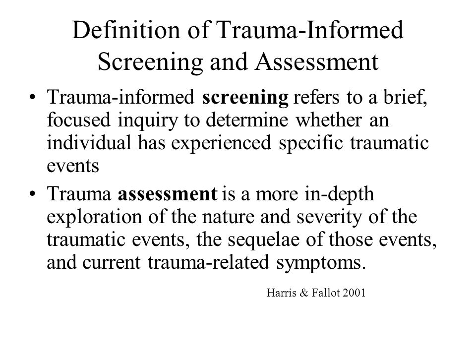 Sample Trauma Screening for Adults This list is representative of some screening tools used in public sector settings currently: –Trauma Assessment for Adults: Brief Revised Version (TAA).