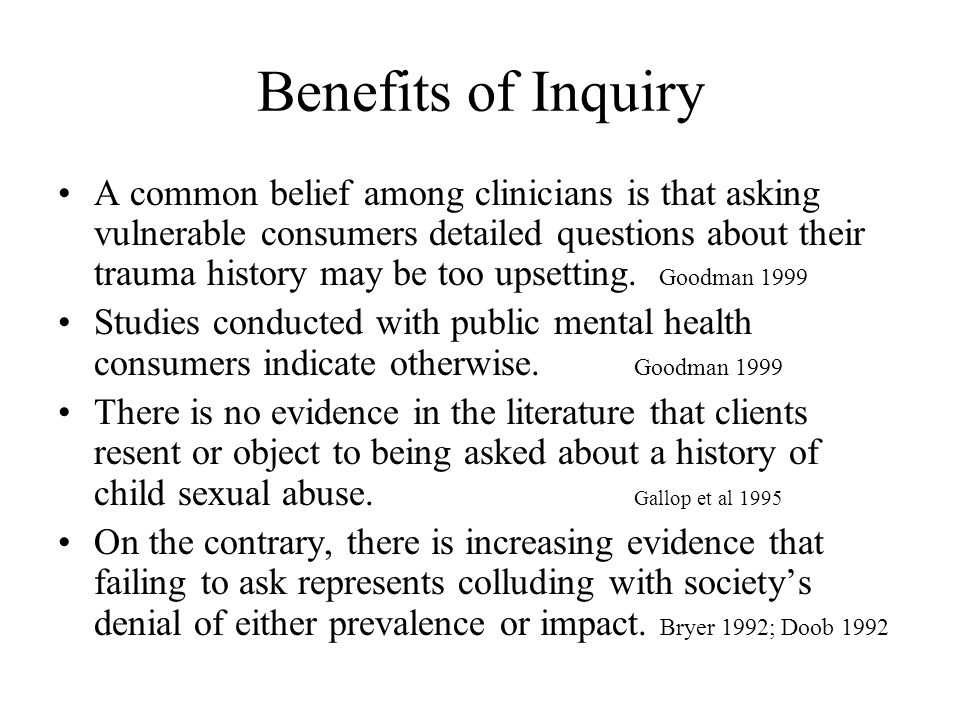 Benefits of Inquiry A common belief among clinicians is that asking vulnerable consumers detailed questions about their trauma history may be too upse