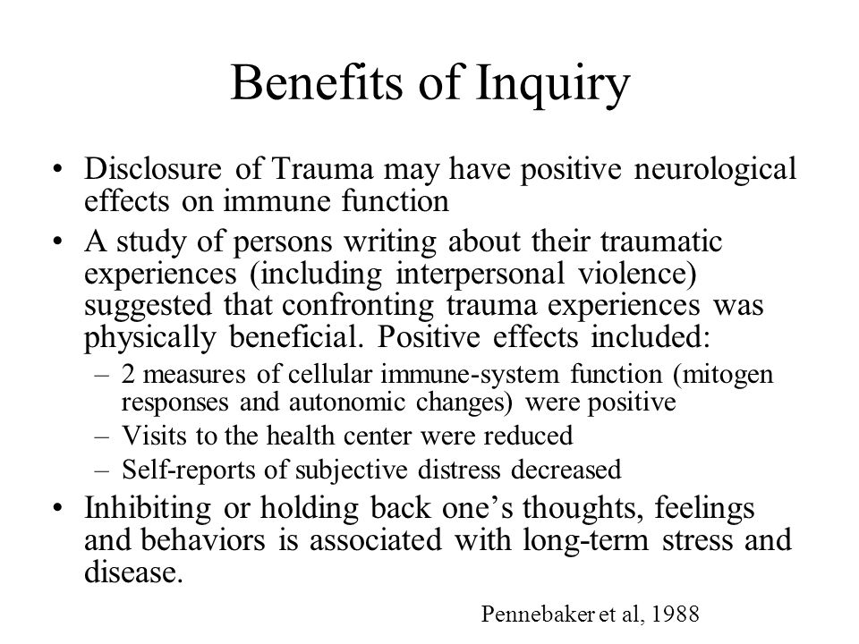 Benefits of Inquiry Disclosure of Trauma may have positive neurological effects on immune function A study of persons writing about their traumatic ex