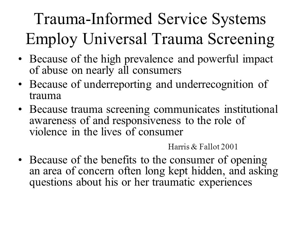 Trauma-Informed Service Systems Employ Universal Trauma Screening Because of the high prevalence and powerful impact of abuse on nearly all consumers