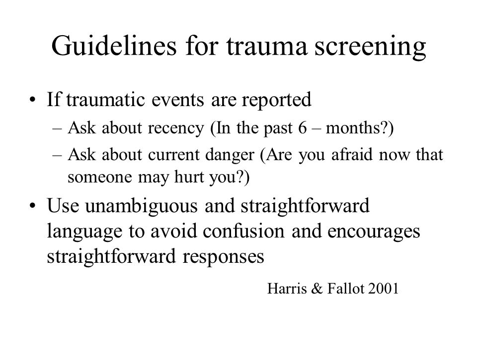 Guidelines for trauma screening If traumatic events are reported –Ask about recency (In the past 6 – months?) –Ask about current danger (Are you afrai