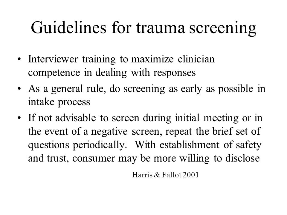 Guidelines for trauma screening Interviewer training to maximize clinician competence in dealing with responses As a general rule, do screening as ear