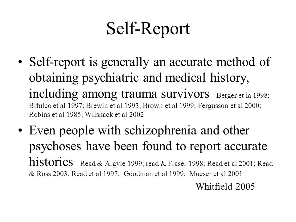 Self-Report Self-report is generally an accurate method of obtaining psychiatric and medical history, including among trauma survivors Berger et la 19