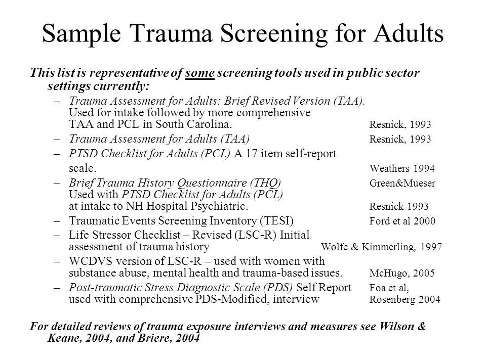 Sample Trauma Screening for Adults This list is representative of some screening tools used in public sector settings currently: –Trauma Assessment fo
