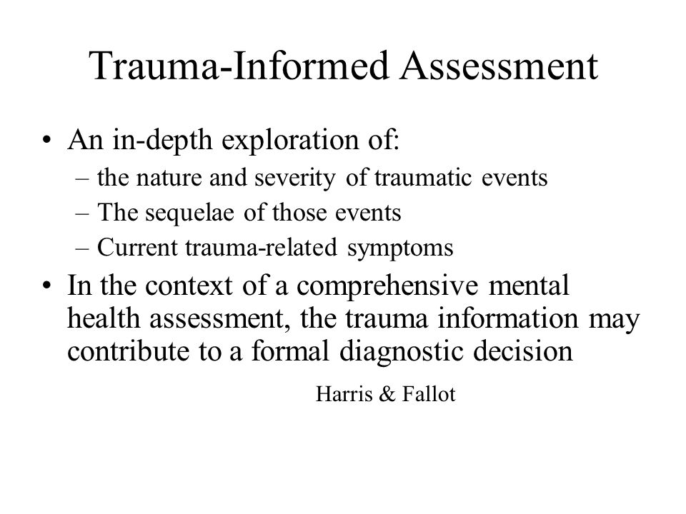 Trauma-Informed Assessment An in-depth exploration of: –the nature and severity of traumatic events –The sequelae of those events –Current trauma-rela