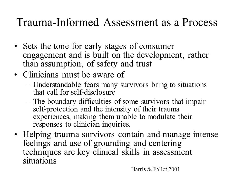 Trauma-Informed Assessment as a Process Sets the tone for early stages of consumer engagement and is built on the development, rather than assumption,