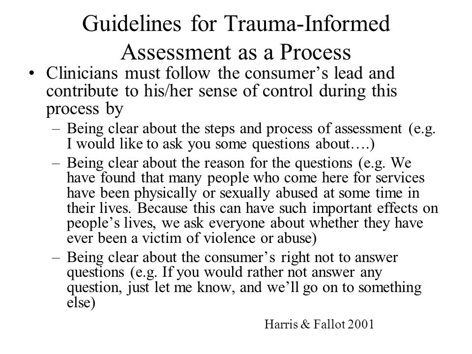 Guidelines for Trauma-Informed Assessment as a Process Clinicians must follow the consumer's lead and contribute to his/her sense of control during th