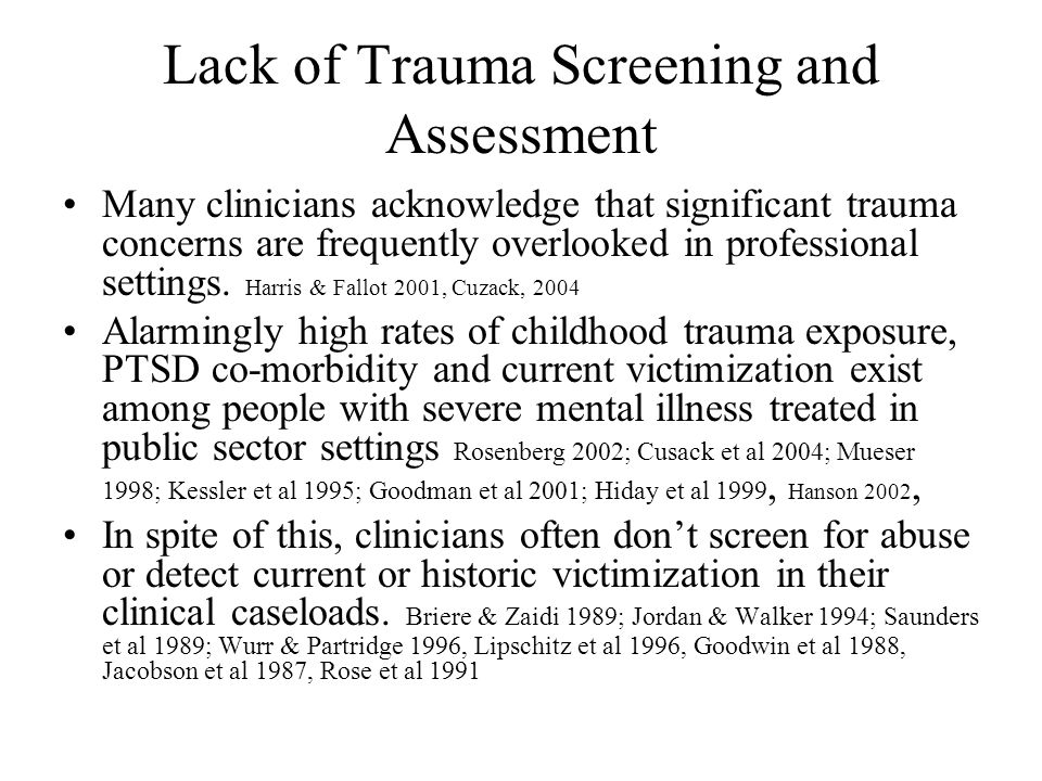 Trauma-Informed Assessment as a Process Sets the tone for early stages of consumer engagement and is built on the development, rather than assumption, of safety and trust Clinicians must be aware of –Understandable fears many survivors bring to situations that call for self-disclosure –The boundary difficulties of some survivors that impair self-protection and the intensity of their trauma experiences, making them unable to modulate their responses to clinician inquiries.