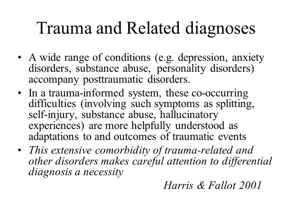 Trauma and Related diagnoses A wide range of conditions (e.g. depression, anxiety disorders, substance abuse, personality disorders) accompany posttra