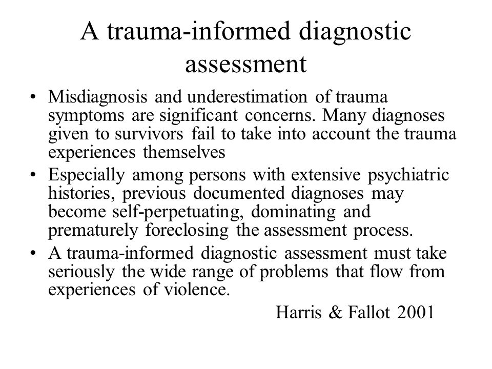 A trauma-informed diagnostic assessment Misdiagnosis and underestimation of trauma symptoms are significant concerns. Many diagnoses given to survivor