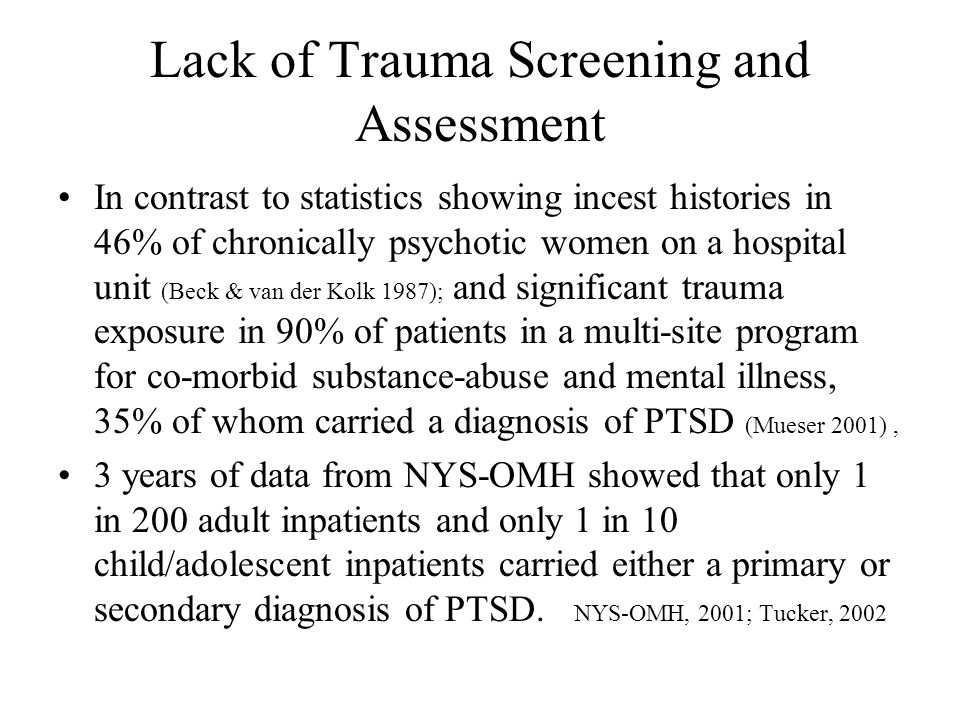 The Screening Questions Trauma screening is usually limited to several questions Range of events may include natural disasters, serious accidents, deaths, physical and sexual abuse Is clear and explicit, particularly about physical and sexual abuse –Physical abuse: ask if person has ever been beaten, kicked, punched, or choked –Sexual abuse: ask about experiences of being touched sexually against their will or whether anyone has ever forced them to have sex when they did not want to Harris & Fallot 2001