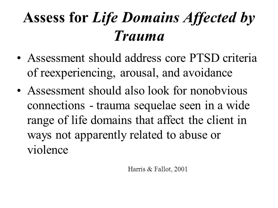 Assess for Life Domains Affected by Trauma Assessment should address core PTSD criteria of reexperiencing, arousal, and avoidance Assessment should al