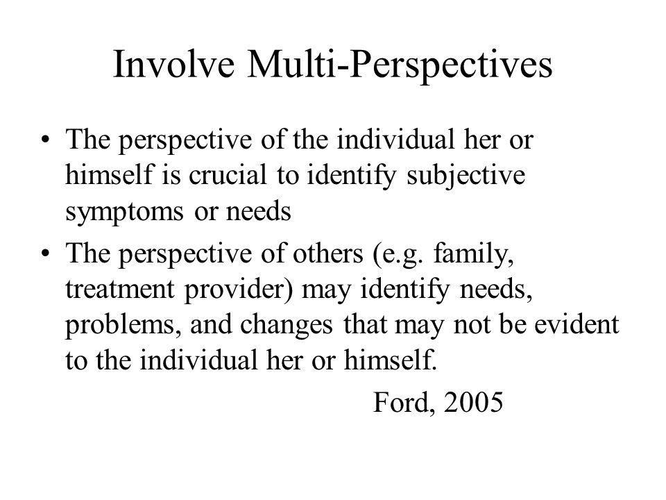 Involve Multi-Perspectives The perspective of the individual her or himself is crucial to identify subjective symptoms or needs The perspective of oth