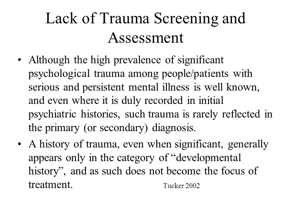 Assess for the Range of Abusive or Traumatic Experiences 2 dimensions of trauma must be considered: –The actual or threatened death or injury or threats to physical integrity APA 1994 –The individual experiences of helplessness, fear, and horror these events elicit among survivors APA 1994 Clinicians must be aware that survivors may not share their views about what constitutes abuse or trauma.