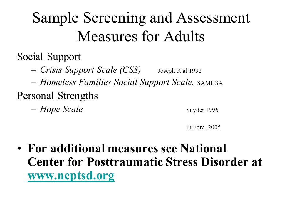 Sample Screening and Assessment Measures for Adults Social Support –Crisis Support Scale (CSS) Joseph et al 1992 –Homeless Families Social Support Sca