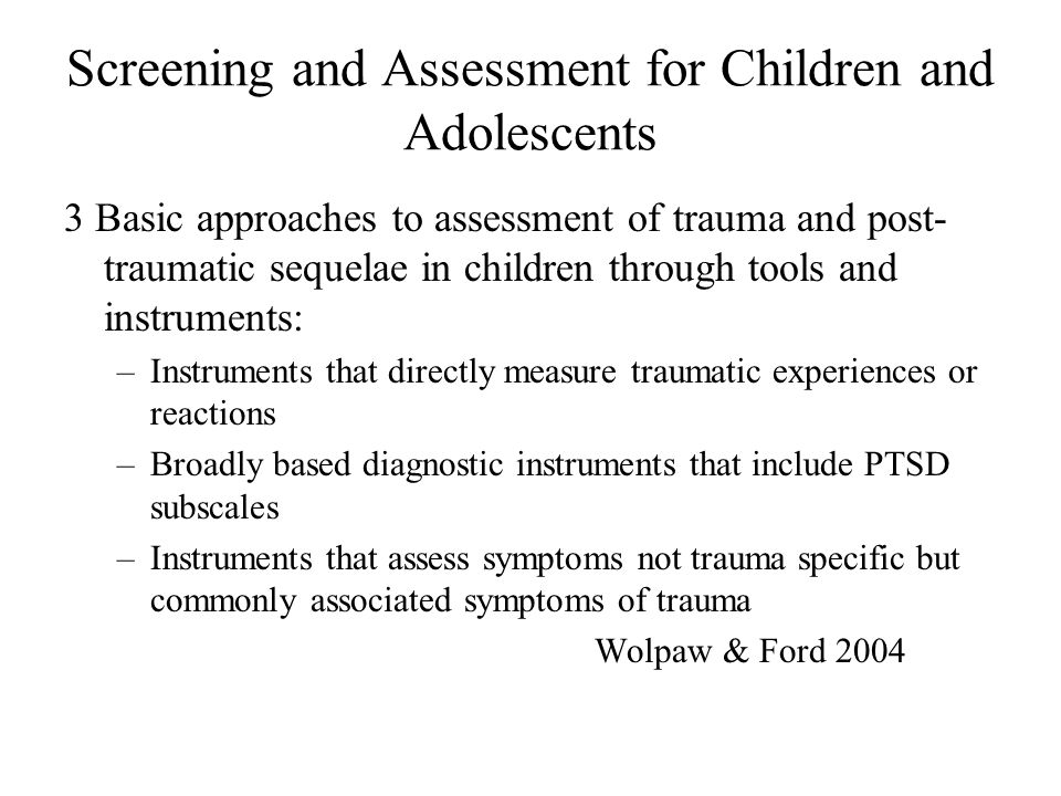 Screening and Assessment for Children and Adolescents 3 Basic approaches to assessment of trauma and post- traumatic sequelae in children through tool