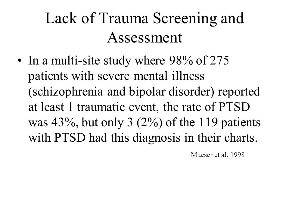 Reasons why public-sector psychiatrists may fail to connect earlier trauma with current symptoms A psychiatrist's perspective They must consider too many broad etological categories already (major mental illness, anxiety and depression, substance abuse, neuropsychiatry, and then, trauma Even when trauma has occurred, it does not routinely or even usually lead to PTSD, and can result in a variety of symptoms consistent with other diagnoses, such as major affective disorder, dissociative disorders, other anxiety disorders Kessler et al 1995; Yehuda et al 1995 Complexity of relationship of current symptoms to trauma history combined with variety of consumer perceptions about the abuse, its import, its impacts Tucker 2002