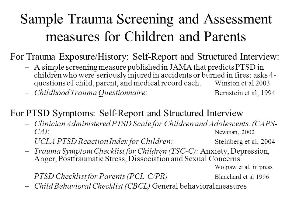 Sample Trauma Screening and Assessment measures for Children and Parents For Trauma Exposure/History: Self-Report and Structured Interview: –A simple