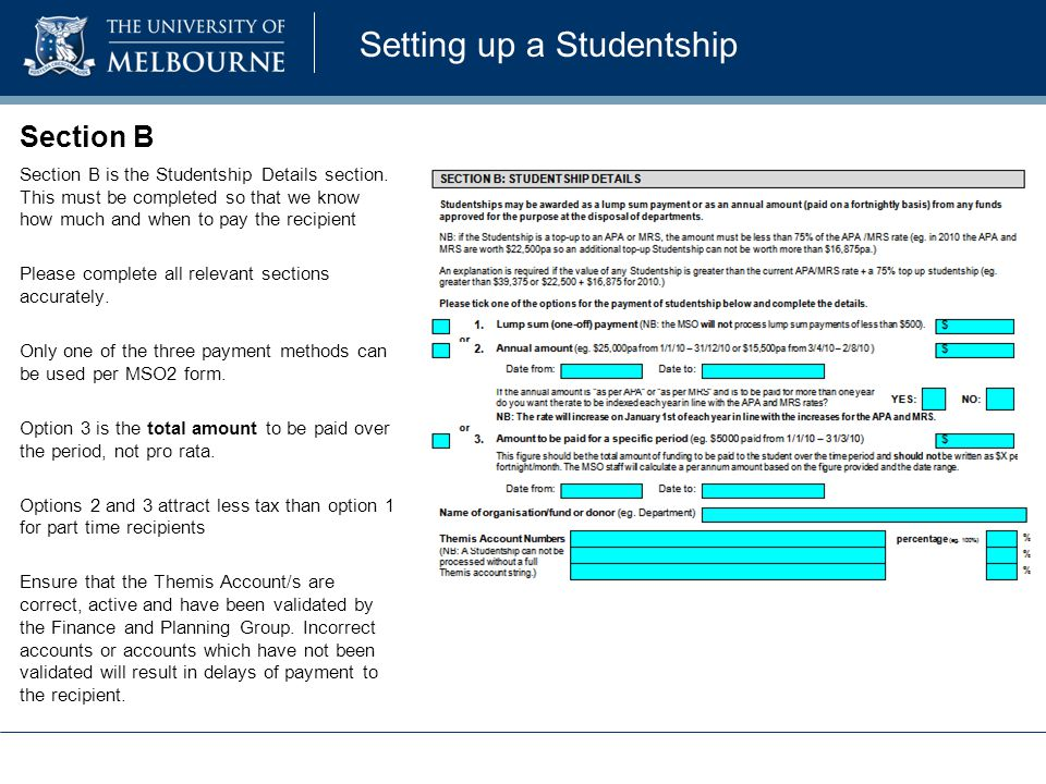 Section B Section B is the Studentship Details section. This must be completed so that we know how much and when to pay the recipient Please complete