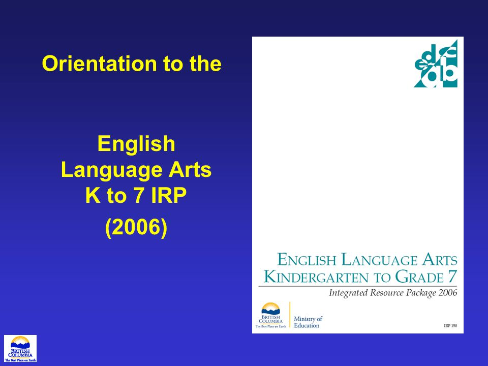 Purpose of this Presentation The purpose of this presentation is to familiarize educators with the English Language Arts K to 7 (2006) IRP.