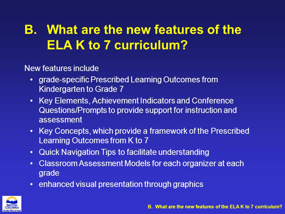 B.What are the new features of the ELA K to 7 curriculum? New features include grade-specific Prescribed Learning Outcomes from Kindergarten to Grade