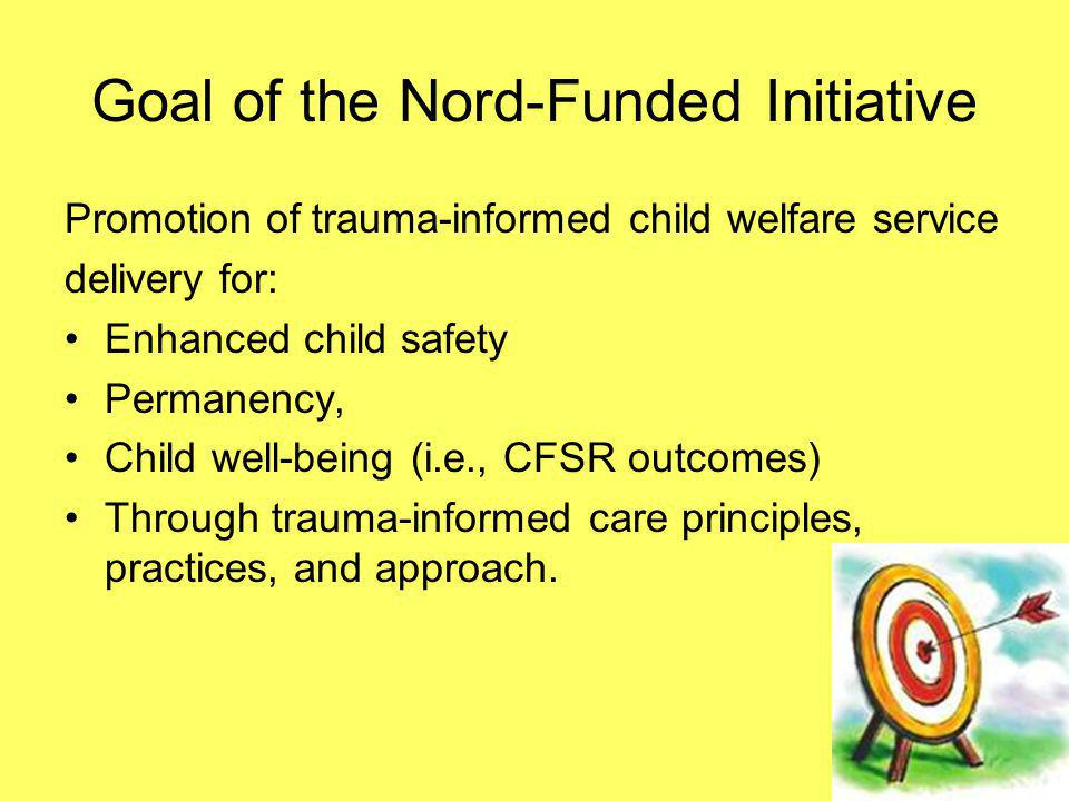 Goal of the Nord-Funded Initiative Promotion of trauma-informed child welfare service delivery for: Enhanced child safety Permanency, Child well-being