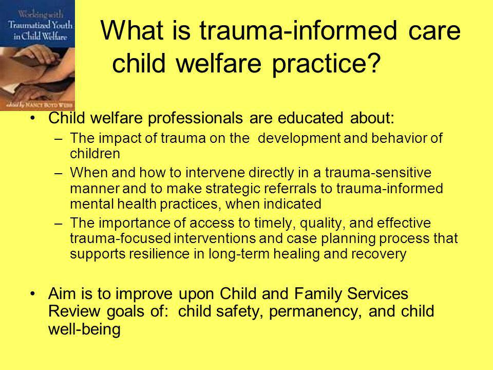 What is trauma-informed care child welfare practice? Child welfare professionals are educated about: –The impact of trauma on the development and beha