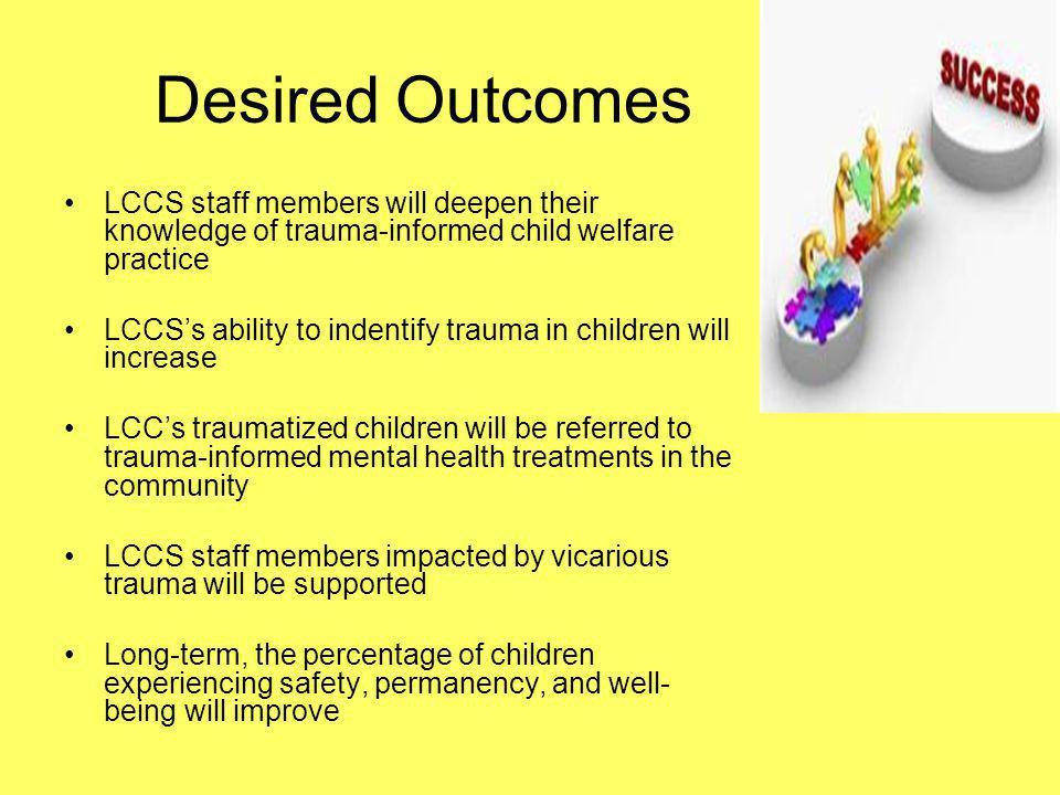 Desired Outcomes LCCS staff members will deepen their knowledge of trauma-informed child welfare practice LCCS's ability to indentify trauma in childr