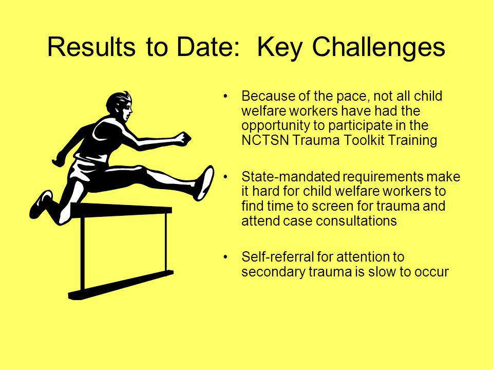 Results to Date: Key Challenges Because of the pace, not all child welfare workers have had the opportunity to participate in the NCTSN Trauma Toolkit