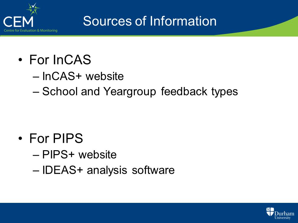 For InCAS –InCAS+ website –School and Yeargroup feedback types For PIPS –PIPS+ website –IDEAS+ analysis software Sources of Information