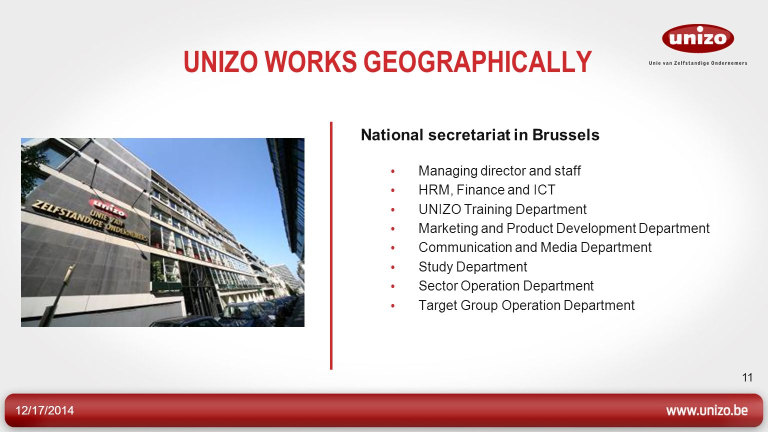 12/17/2014 11 UNIZO WORKS GEOGRAPHICALLY National secretariat in Brussels Managing director and staff HRM, Finance and ICT UNIZO Training Department Marketing and Product Development Department Communication and Media Department Study Department Sector Operation Department Target Group Operation Department