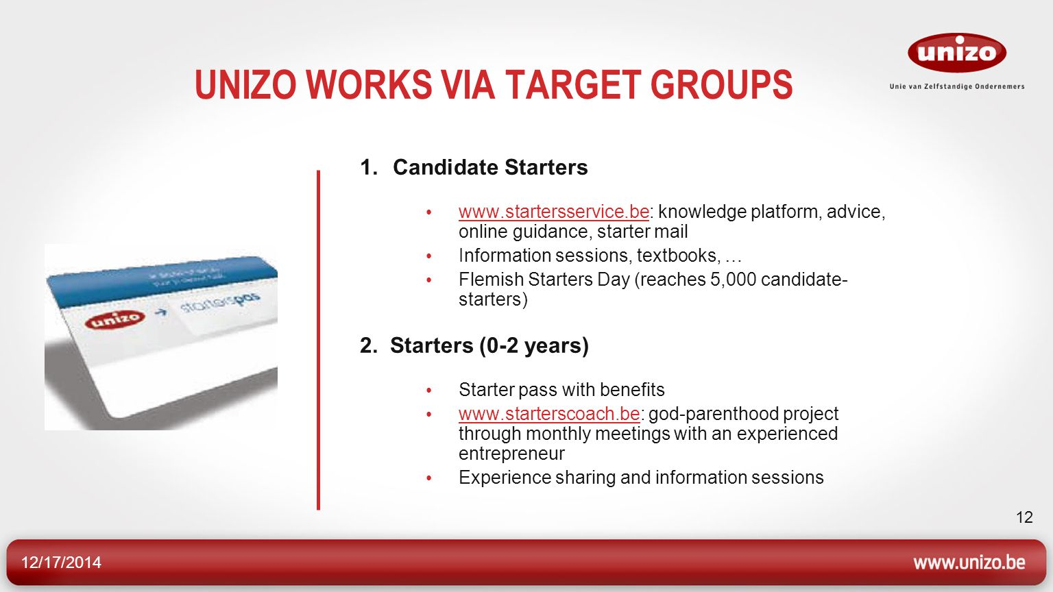 12/17/2014 12 UNIZO WORKS VIA TARGET GROUPS 1.Candidate Starters www.startersservice.be: knowledge platform, advice, online guidance, starter mail www.startersservice.be Information sessions, textbooks, … Flemish Starters Day (reaches 5,000 candidate- starters) 2.