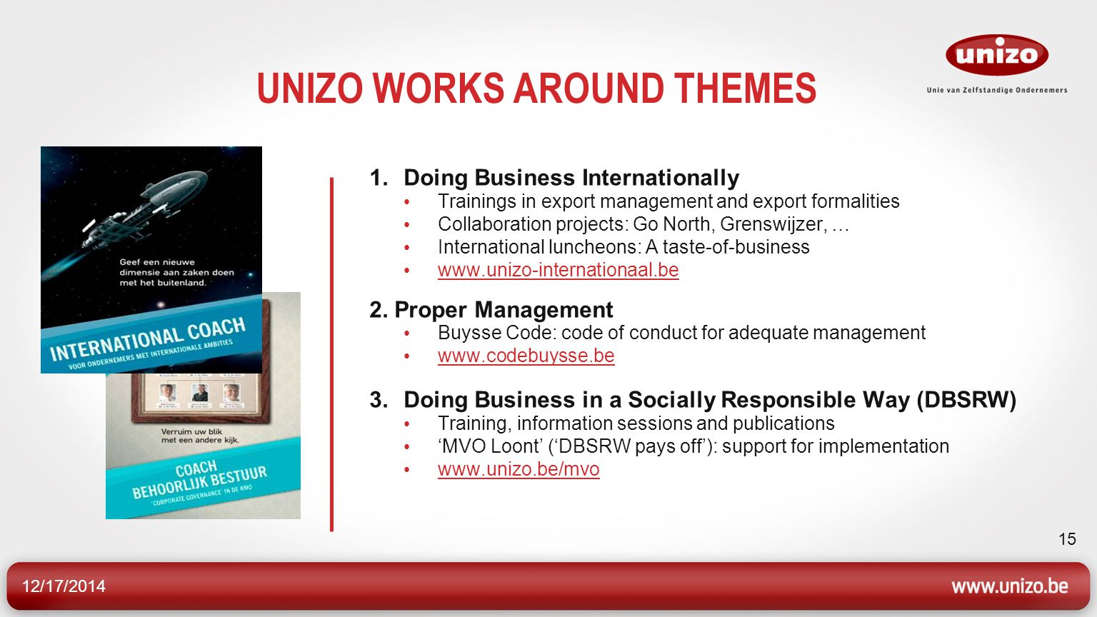 12/17/2014 15 UNIZO WORKS AROUND THEMES 1.Doing Business Internationally Trainings in export management and export formalities Collaboration projects: Go North, Grenswijzer, … International luncheons: A taste-of-business www.unizo-internationaal.be 2.