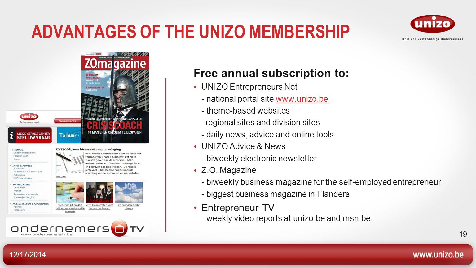 12/17/2014 19 ADVANTAGES OF THE UNIZO MEMBERSHIP Free annual subscription to: UNIZO Entrepreneurs Net - national portal site www.unizo.bewww.unizo.be - theme-based websites - regional sites and division sites - daily news, advice and online tools UNIZO Advice & News - biweekly electronic newsletter Z.O.
