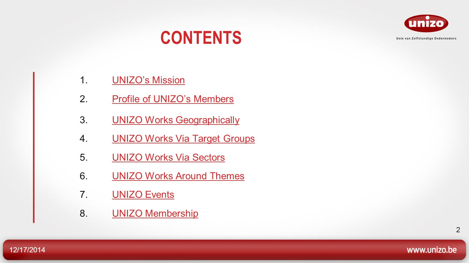 12/17/2014 2 CONTENTS 1.UNIZO's Mission 2.Profile of UNIZO's MembersUNIZO's MissionProfile of UNIZO's Members 3.UNIZO Works Geographically 4.UNIZO Works Via Target Groups 5.UNIZO Works Via Sectors 6.UNIZO Works Around Themes 7.UNIZO Events 8.UNIZO MembershipUNIZO Works GeographicallyUNIZO Works Via Target GroupsUNIZO Works Via SectorsUNIZO Works Around ThemesUNIZO EventsUNIZO Membership
