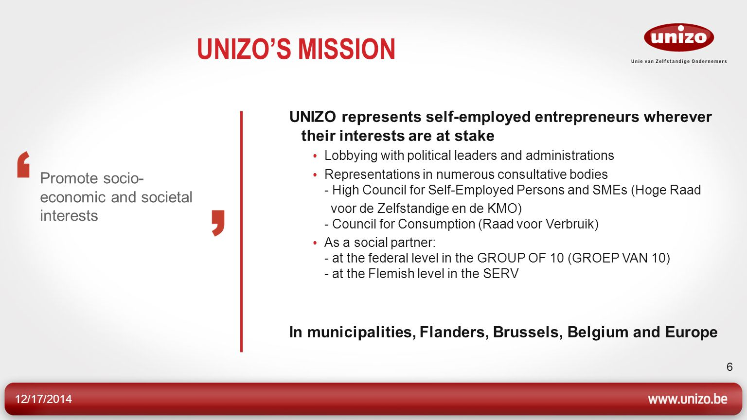 12/17/2014 6 UNIZO'S MISSION Promote socio- economic and societal interests UNIZO represents self-employed entrepreneurs wherever their interests are at stake Lobbying with political leaders and administrations Representations in numerous consultative bodies - High Council for Self-Employed Persons and SMEs (Hoge Raad voor de Zelfstandige en de KMO) - Council for Consumption (Raad voor Verbruik) As a social partner: - at the federal level in the GROUP OF 10 (GROEP VAN 10) - at the Flemish level in the SERV In municipalities, Flanders, Brussels, Belgium and Europe