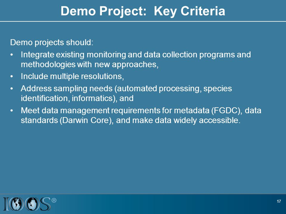 Demo Project: Key Criteria Demo projects should: Integrate existing monitoring and data collection programs and methodologies with new approaches, Include multiple resolutions, Address sampling needs (automated processing, species identification, informatics), and Meet data management requirements for metadata (FGDC), data standards (Darwin Core), and make data widely accessible.