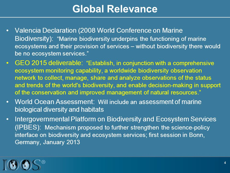Global Relevance Valencia Declaration (2008 World Conference on Marine Biodiversity): Marine biodiversity underpins the functioning of marine ecosystems and their provision of services – without biodiversity there would be no ecosystem services. GEO 2015 deliverable: Establish, in conjunction with a comprehensive ecosystem monitoring capability, a worldwide biodiversity observation network to collect, manage, share and analyze observations of the status and trends of the world s biodiversity, and enable decision-making in support of the conservation and improved management of natural resources. World Ocean Assessment: Will include an a ssessment of marine biological diversity and habitats Intergovernmental Platform on Biodiversity and Ecosystem Services (IPBES): Mechanism proposed to further strengthen the science-policy interface on biodiversity and ecosystem services; first session in Bonn, Germany, January 2013 4