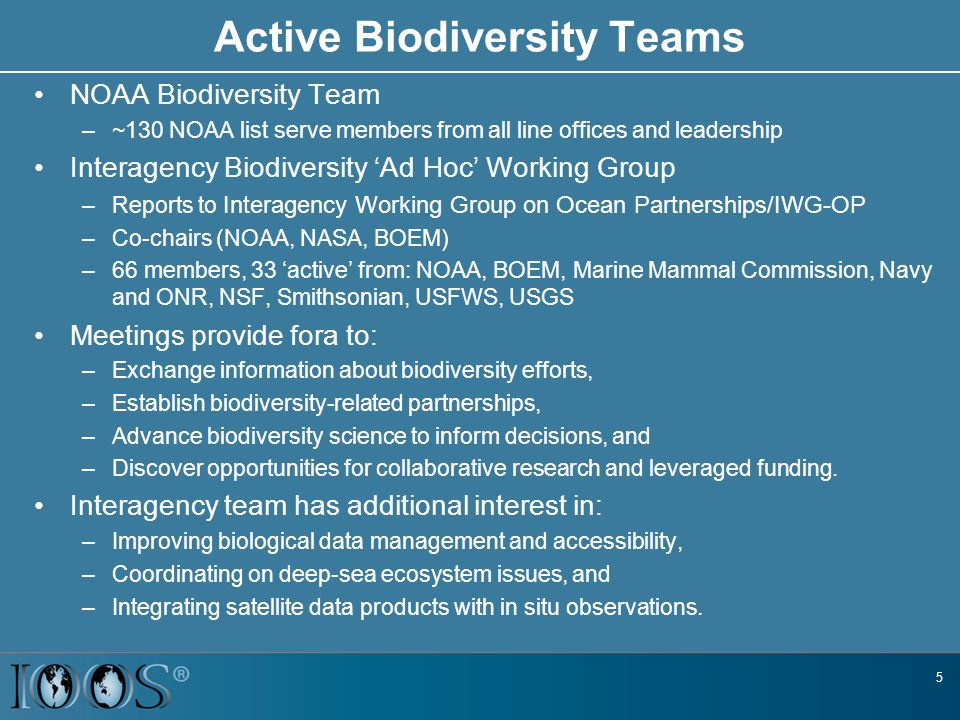 5 Active Biodiversity Teams NOAA Biodiversity Team –~130 NOAA list serve members from all line offices and leadership Interagency Biodiversity 'Ad Hoc' Working Group –Reports to Interagency Working Group on Ocean Partnerships/IWG-OP –Co-chairs (NOAA, NASA, BOEM) –66 members, 33 'active' from: NOAA, BOEM, Marine Mammal Commission, Navy and ONR, NSF, Smithsonian, USFWS, USGS Meetings provide fora to: –Exchange information about biodiversity efforts, –Establish biodiversity-related partnerships, –Advance biodiversity science to inform decisions, and –Discover opportunities for collaborative research and leveraged funding.