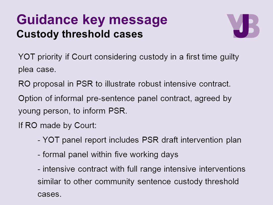 Guidance key message Custody threshold cases YOT priority if Court considering custody in a first time guilty plea case. RO proposal in PSR to illustr